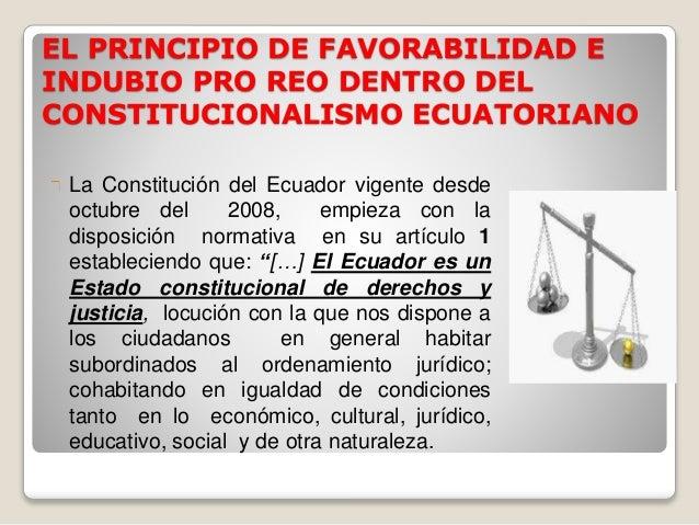 EL PRINCIPIO DE FAVORABILIDAD E  INDUBIO PRO REO DENTRO DEL  CONSTITUCIONALISMO ECUATORIANO  La Constitución del Ecuador v...