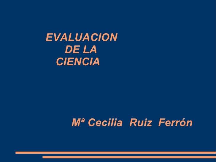 EVALUACION   DE LA   CIENCIA Mª Cecilia  Ruiz Ferrón