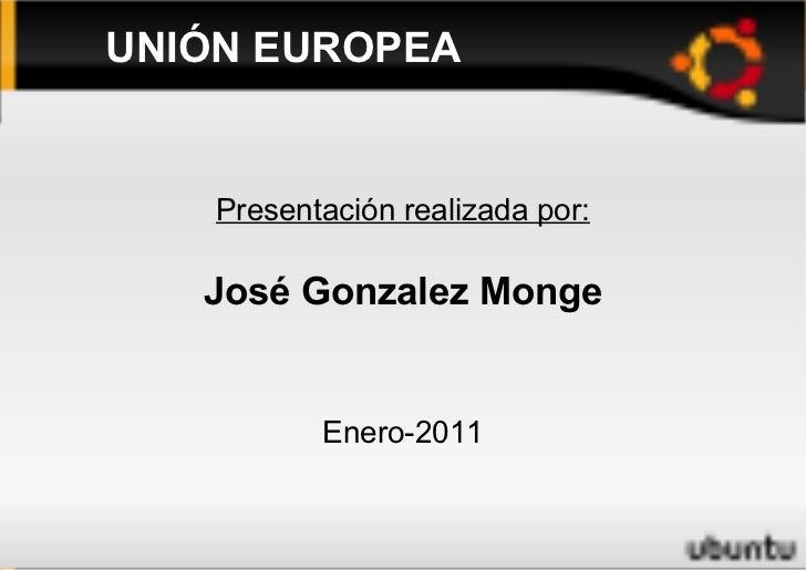 UNIÓN EUROPEA Presentación realizada por: José Gonzalez Monge Enero-2011