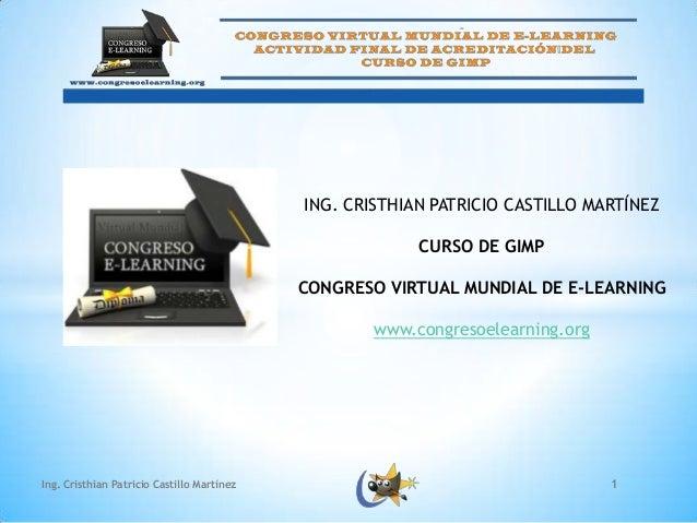 ING. CRISTHIAN PATRICIO CASTILLO MARTÍNEZ CURSO DE GIMP CONGRESO VIRTUAL MUNDIAL DE E-LEARNING www.congresoelearning.org  ...