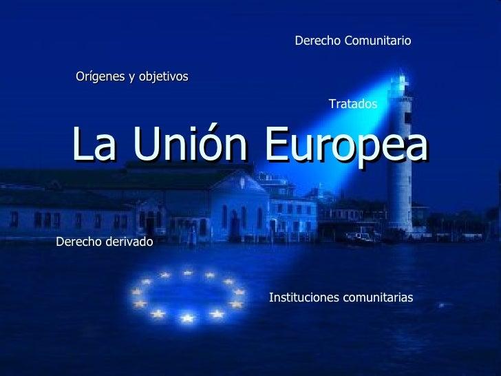 La Unión Europea Orígenes y objetivos Derecho Comunitario Tratados Derecho derivado Instituciones comunitarias