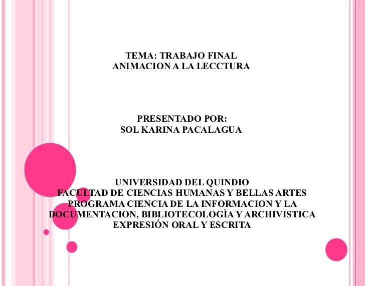TEMA: TRABAJO FINAL  ANIMACION A LA LECCTURA  PRESENTADO POR: SOL KARINA PACALAGUA  UNIVERSIDAD DEL QUINDIO FACULTAD DE CI...