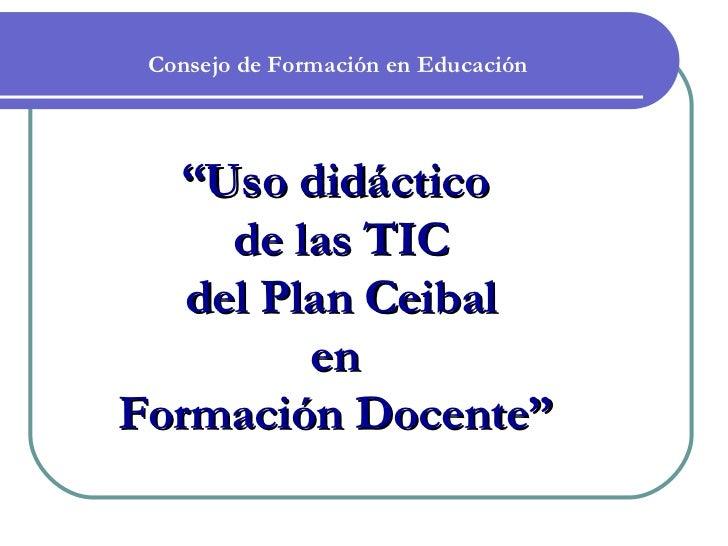 """Consejo de Formación en Educación  """"Uso didáctico     de las TIC   del Plan Ceibal         enFormación Docente"""""""
