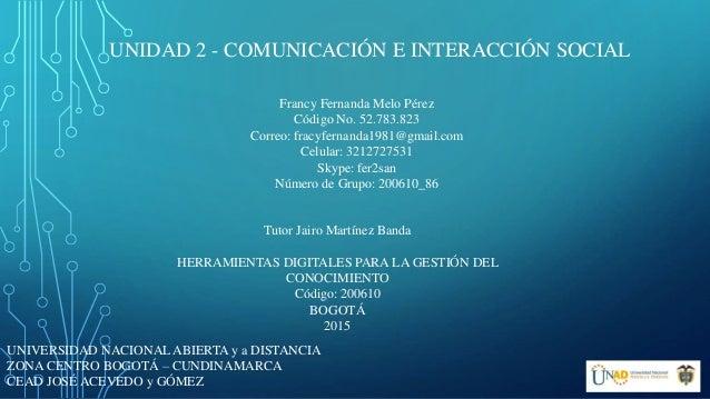 UNIDAD 2 - COMUNICACIÓN E INTERACCIÓN SOCIAL UNIVERSIDAD NACIONAL ABIERTA y a DISTANCIA ZONA CENTRO BOGOTÁ – CUNDINAMARCA ...