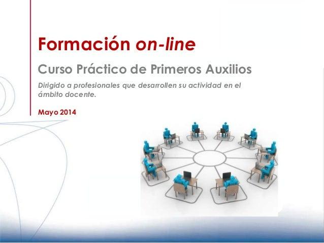 Formación on-line Curso Práctico de Primeros Auxilios Mayo 2014 Dirigido a profesionales que desarrollen su actividad en e...