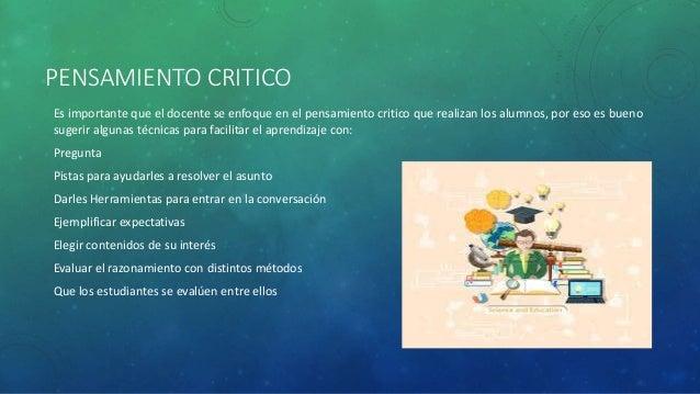 PENSAMIENTO CRITICO Es importante que el docente se enfoque en el pensamiento critico que realizan los alumnos, por eso es...
