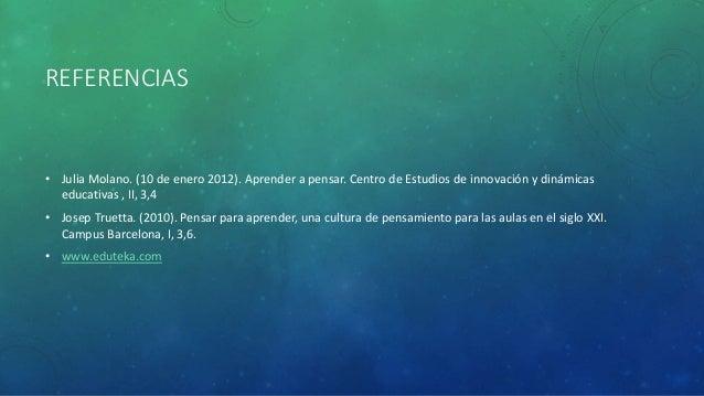 REFERENCIAS • Julia Molano. (10 de enero 2012). Aprender a pensar. Centro de Estudios de innovación y dinámicas educativas...
