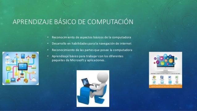 APRENDIZAJE BÁSICO DE COMPUTACIÓN • Reconocimiento de aspectos básicos de la computadora • Desarrollo en habilidades para ...