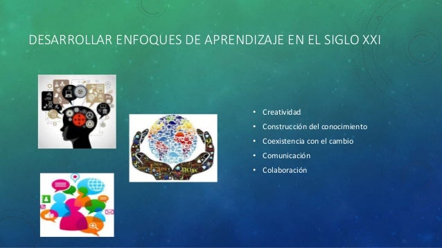 DESARROLLAR ENFOQUES DE APRENDIZAJE EN EL SIGLO XXI • Creatividad • Construcción del conocimiento • Coexistencia con el ca...