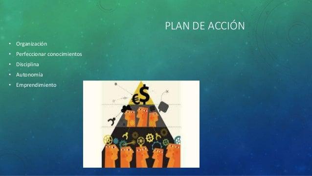 PLAN DE ACCIÓN • Organización • Perfeccionar conocimientos • Disciplina • Autonomía • Emprendimiento