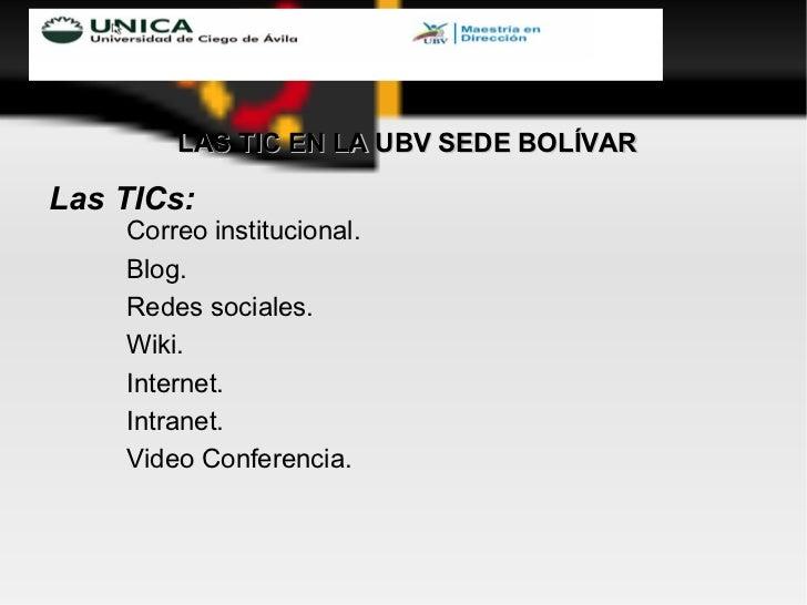 <ul><li>LAS TIC EN LA UBV SEDE BOLÍVAR </li></ul><ul><li>Las TICs:  </li></ul><ul><ul><ul><li>Correo institucional.  </li>...