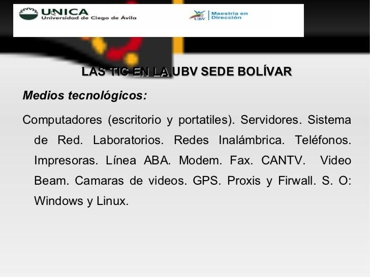 <ul><li>LAS TIC EN LA UBV SEDE BOLÍVAR </li></ul><ul><li>Medios tecnológicos: </li></ul><ul><li>Computadores (escritorio y...