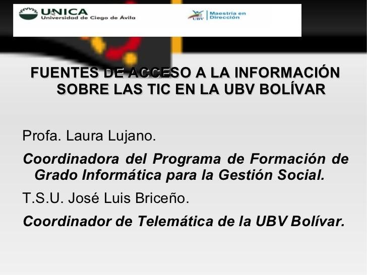<ul><li>FUENTES DE ACCESO A LA INFORMACIÓN SOBRE LAS TIC EN LA UBV BOLÍVAR </li></ul><ul><li>Profa. Laura Lujano. </li></u...