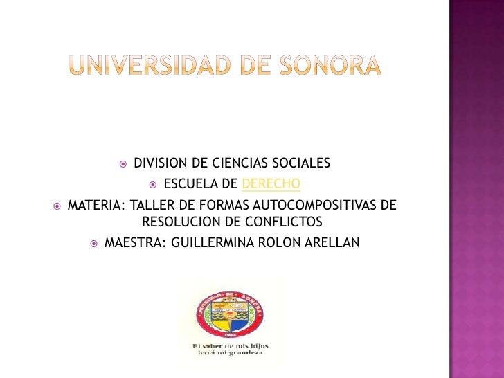 UNIVERSIDAD DE SONORA<br />DIVISION DE CIENCIAS SOCIALES<br />ESCUELA DE DERECHO<br />MATERIA: TALLER DE FORMAS AUTOC...