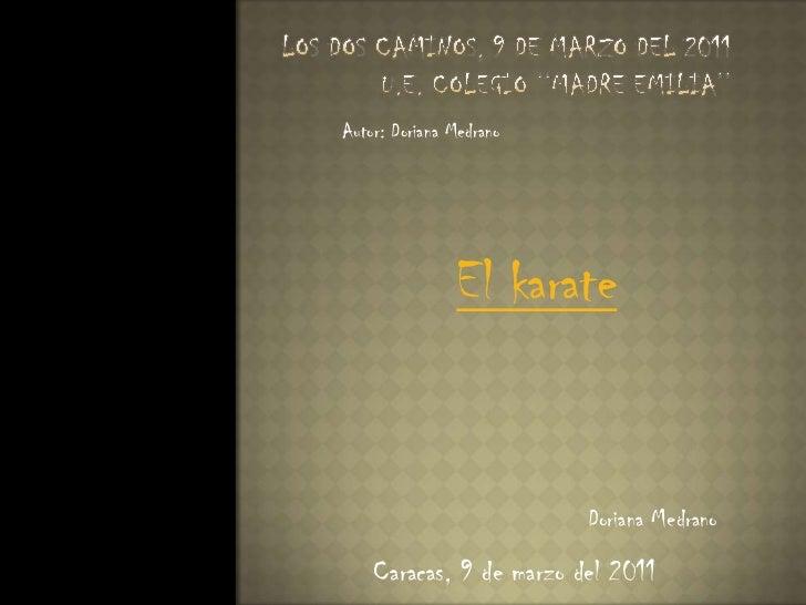 Los Dos Caminos, 9 de marzo del 2011U.E. Colegio ''Madre Emilia''<br />Autor: Doriana Medrano <br />El karate <br />Dorian...
