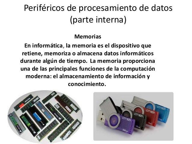 Periféricos de procesamiento de datos (parte interna) Memorias En informática, la memoria es el dispositivo que retiene, m...