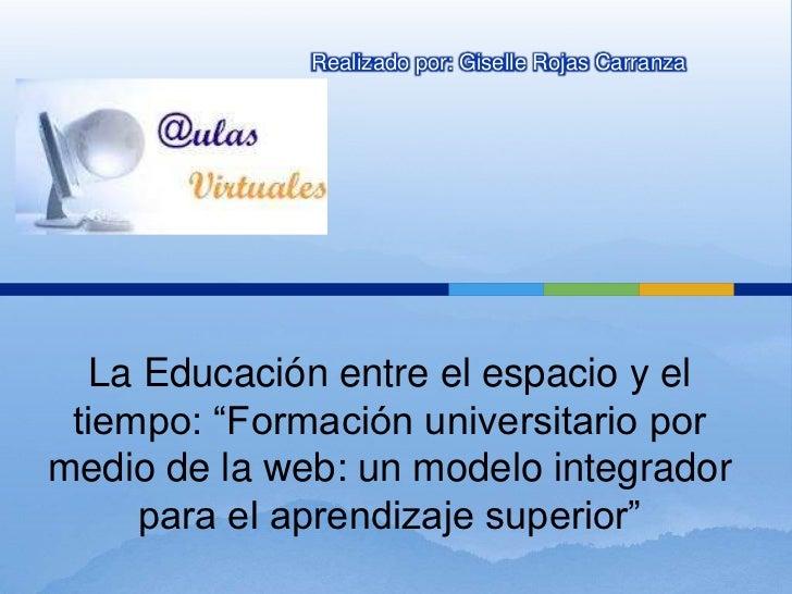 """Realizado por: Giselle Rojas Carranza   La Educación entre el espacio y el tiempo: """"Formación universitario pormedio de la..."""