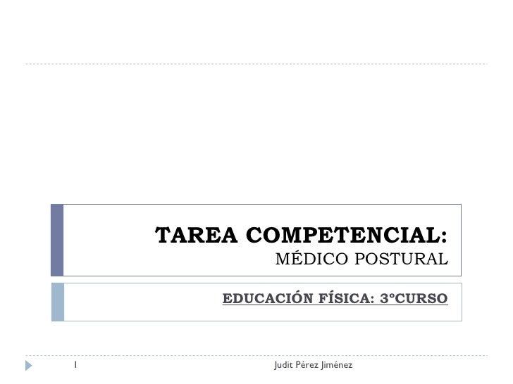 TAREA COMPETENCIAL: MÉDICO POSTURAL EDUCACIÓN FÍSICA: 3ºCURSO Judit Pérez Jiménez