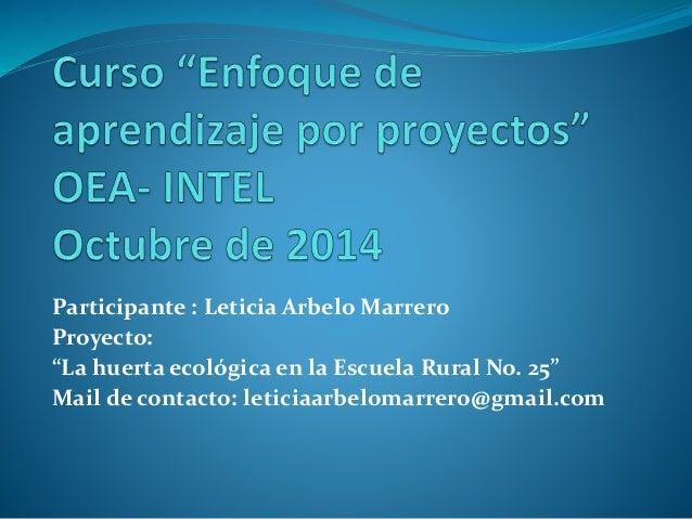 """Participante : Leticia ArbeloMarrero  Proyecto:  """"La huerta ecológica en la Escuela Rural No. 25""""  Mail de contacto: letic..."""