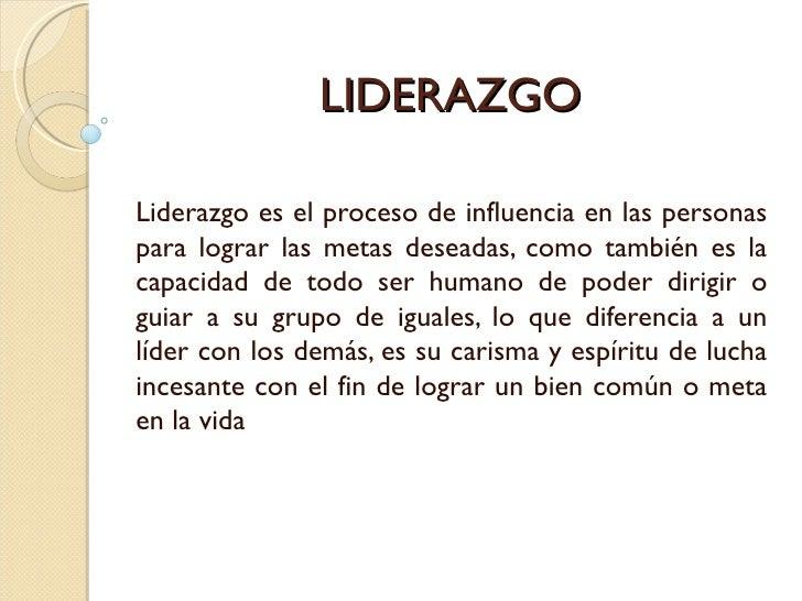 LIDERAZGOLiderazgo es el proceso de influencia en las personaspara lograr las metas deseadas, como también es lacapacidad ...
