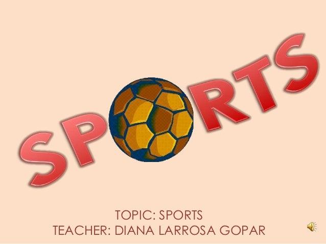 TOPIC: SPORTSTEACHER: DIANA LARROSA GOPAR