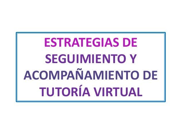 ESTRATEGIAS DE SEGUIMIENTO Y ACOMPAÑAMIENTO DE TUTORÍA VIRTUAL