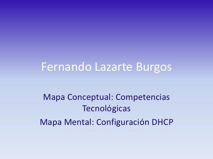 Fernando Lazarte Burgos<br />Mapa Conceptual: Competencias Tecnológicas<br />Mapa Mental: Configuración DHCP<br />