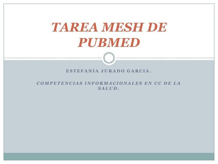 ESTEFANIA JURADO GARCIA.<br />COMPETENCIAS INFORMACIONALES EN CC DE LA SALUD.<br />TAREA MESH DE PUBMED<br />