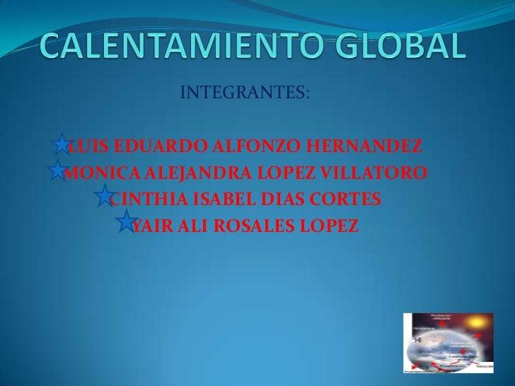 CALENTAMIENTO GLOBAL<br />INTEGRANTES:<br />LUIS EDUARDO ALFONZO HERNANDEZ<br />MONICA ALEJANDRA LOPEZ VILLATORO<br />CINT...