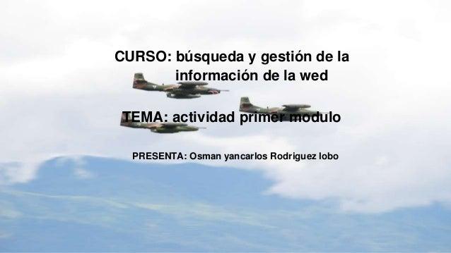 CURSO: búsqueda y gestión de la información de la wed TEMA: actividad primer modulo PRESENTA: Osman yancarlos Rodriguez lo...