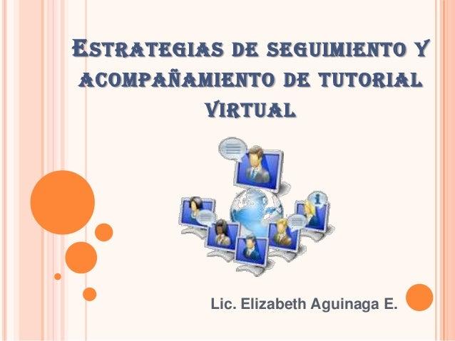 ESTRATEGIAS DE SEGUIMIENTO Y ACOMPAÑAMIENTO DE TUTORIAL VIRTUAL Lic. Elizabeth Aguinaga E.
