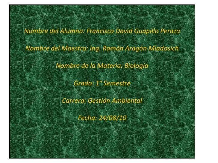 Nombre del Alumno: Francisco David Guapillo PerazaNombre del Maestro: Ing. Ramón Aragón MiadosichNombre de la Materia: Bio...