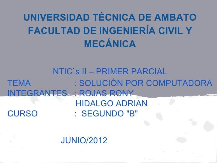 UNIVERSIDAD TÉCNICA DE AMBATO    FACULTAD DE INGENIERÍA CIVIL Y             MECÁNICA        NTIC`s II – PRIMER PARCIALTEMA...