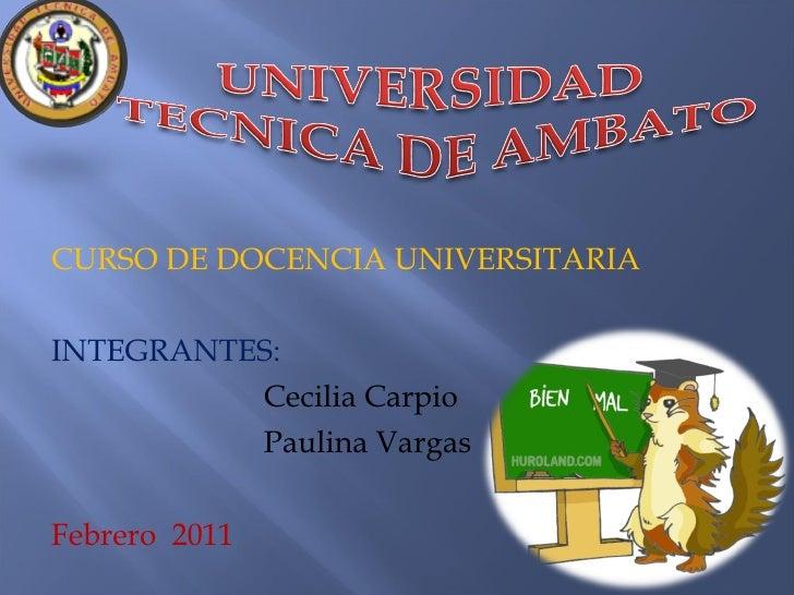 CURSO DE DOCENCIA UNIVERSITARIA INTEGRANTES:     Cecilia Carpio   Paulina Vargas Febrero  2011
