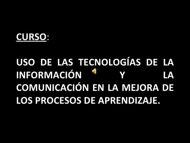 CURSO : USO DE LAS TECNOLOGÍAS DE LA INFORMACIÓN Y LA COMUNICACIÓN EN LA MEJORA DE LOS PROCESOS DE APRENDIZAJE.