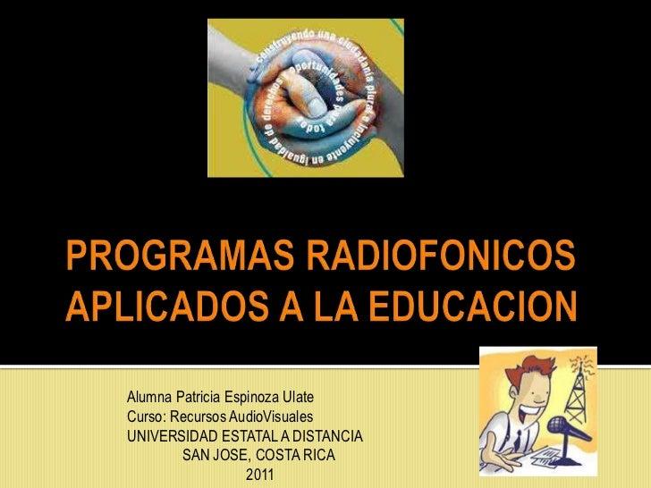 PROGRAMAS RADIOFONICOS APLICADOS A LA EDUCACION<br />Alumna Patricia Espinoza Ulate<br />Curso: Recursos AudioVisuales<br ...