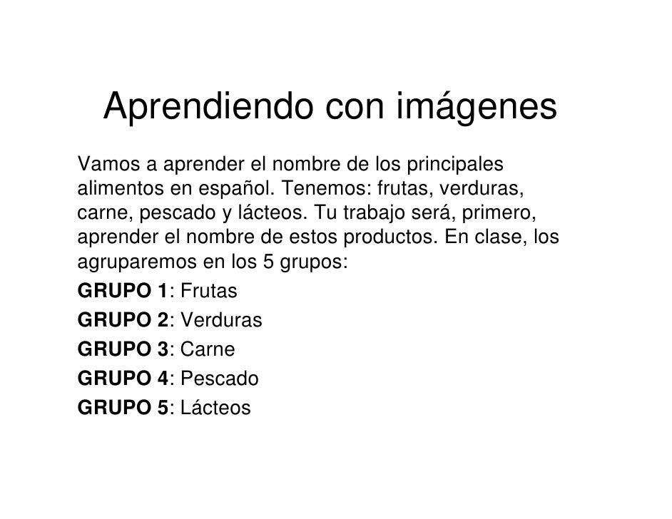 Aprendiendo con imágenes Vamos a aprender el nombre de los principales alimentos en español. Tenemos: frutas, verduras, ca...