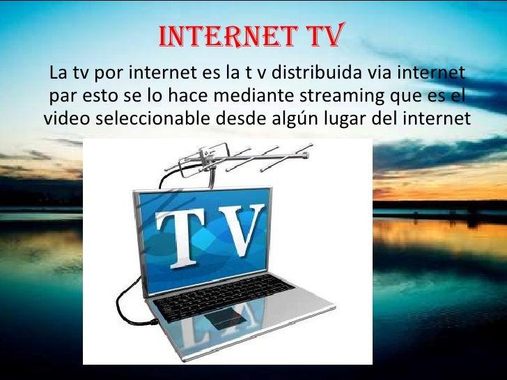 INTERNET TV La tv por internet es la t v distribuida via internet par esto se lo hace mediante streaming que es elvideo se...
