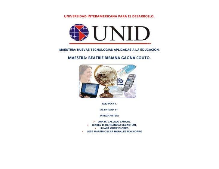 UNIVERSIDAD INTERAMERICANA PARA EL DESARROLLO.<br />MAESTRIA: NUEVAS TECNOLOGIAS APLICADAS A LA EDUCACIÓN.<br />MAESTRA: B...