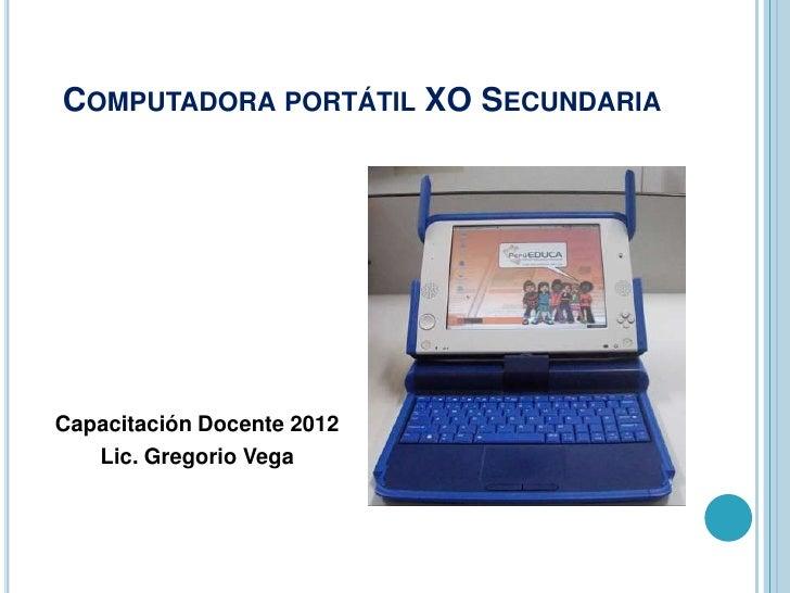 COMPUTADORA PORTÁTIL XO SECUNDARIACapacitación Docente 2012   Lic. Gregorio Vega