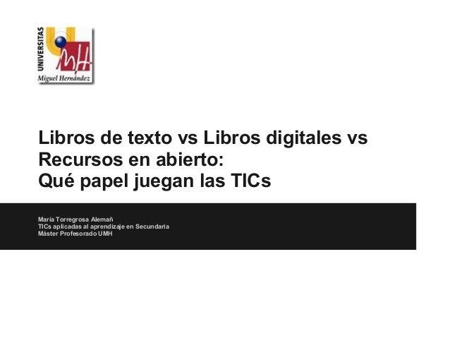 Libros de texto vs Libros digitales vsRecursos en abierto:Qué papel juegan las TICsMaría Torregrosa AlemañTICs aplicadas a...