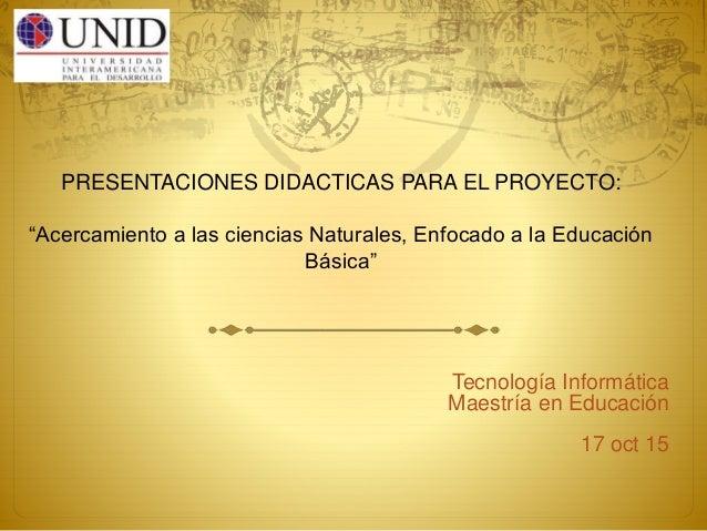 """PRESENTACIONES DIDACTICAS PARA EL PROYECTO: """"Acercamiento a las ciencias Naturales, Enfocado a la Educación Básica"""" Tecnol..."""