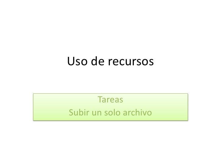 Uso de recursos<br />Tareas<br />Subir un solo archivo<br />