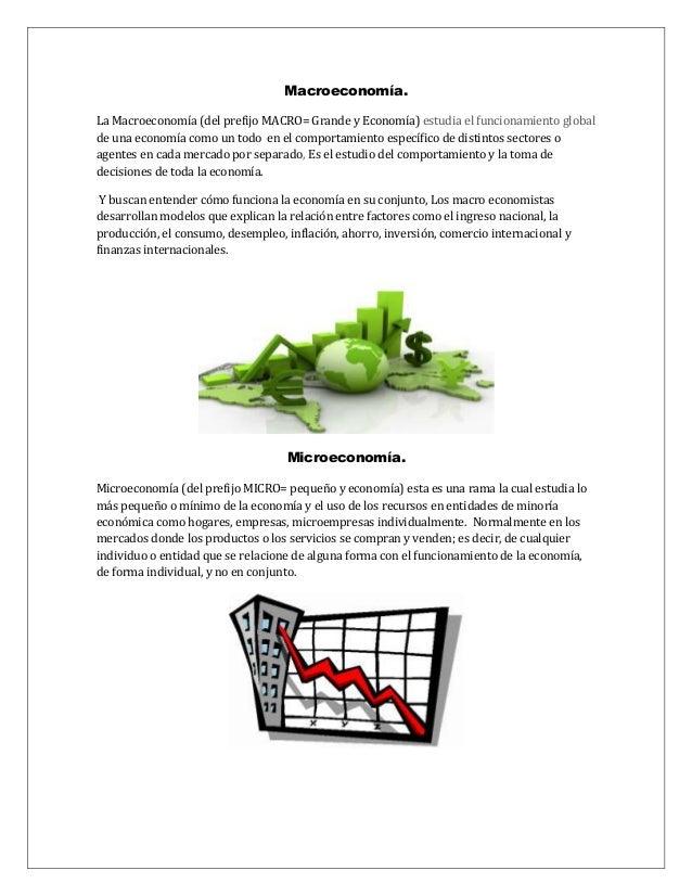 Macroeconomía. La Macroeconomía (del prefijo MACRO= Grande y Economía) estudia el funcionamiento global de una economía co...