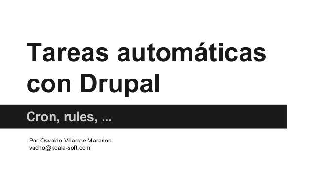 Tareas automáticas con Drupal Cron, rules, ... Por Osvaldo Villarroe Marañon vacho@koala-soft.com