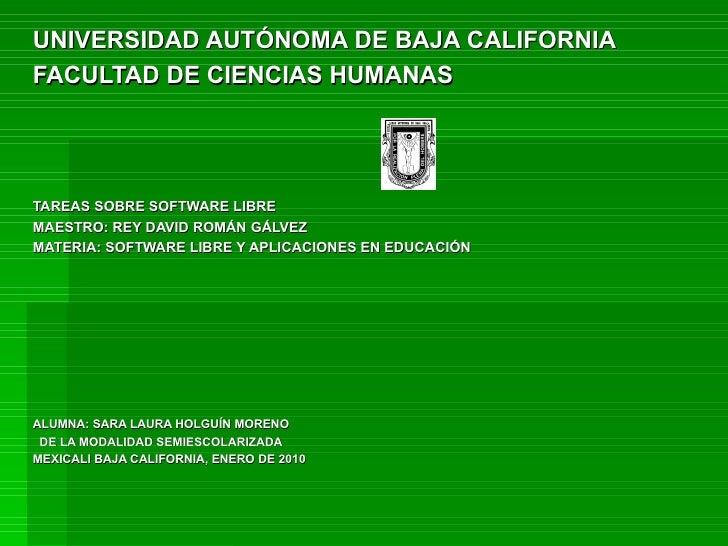 UNIVERSIDAD AUTÓNOMA DE BAJA CALIFORNIA FACULTAD DE CIENCIAS HUMANAS TAREAS SOBRE SOFTWARE LIBRE MAESTRO: REY DAVID ROMÁN ...
