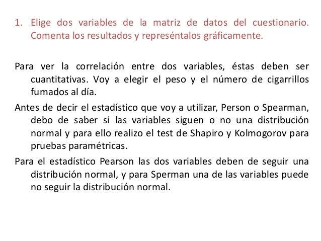 1. Elige dos variables de la matriz de datos del cuestionario.Comenta los resultados y represéntalos gráficamente.Para ver...