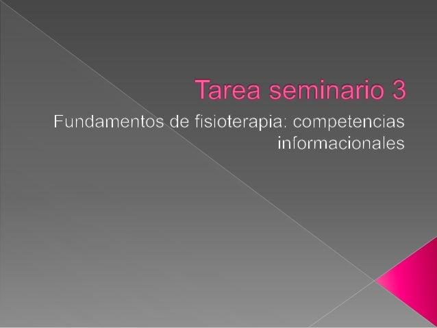 Tarea seminario 3  Fundamentos de fisioterapia:  competencias ¡nformacionales