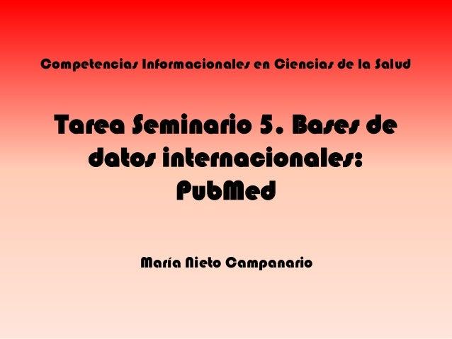 Competencias Informacionales en Ciencias de la Salud  Tarea Seminario 5. Bases de datos internacionales: PubMed María Niet...