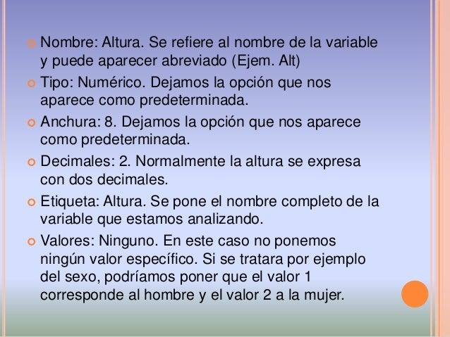  Nombre: Altura. Se refiere al nombre de la variable y puede aparecer abreviado (Ejem. Alt)  Tipo: Numérico. Dejamos la ...